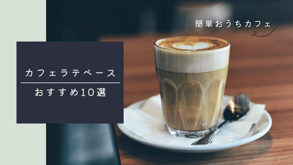 【簡単おうちカフェ】カフェラテベース選び方とおすすめ10選!アレンジレシピも